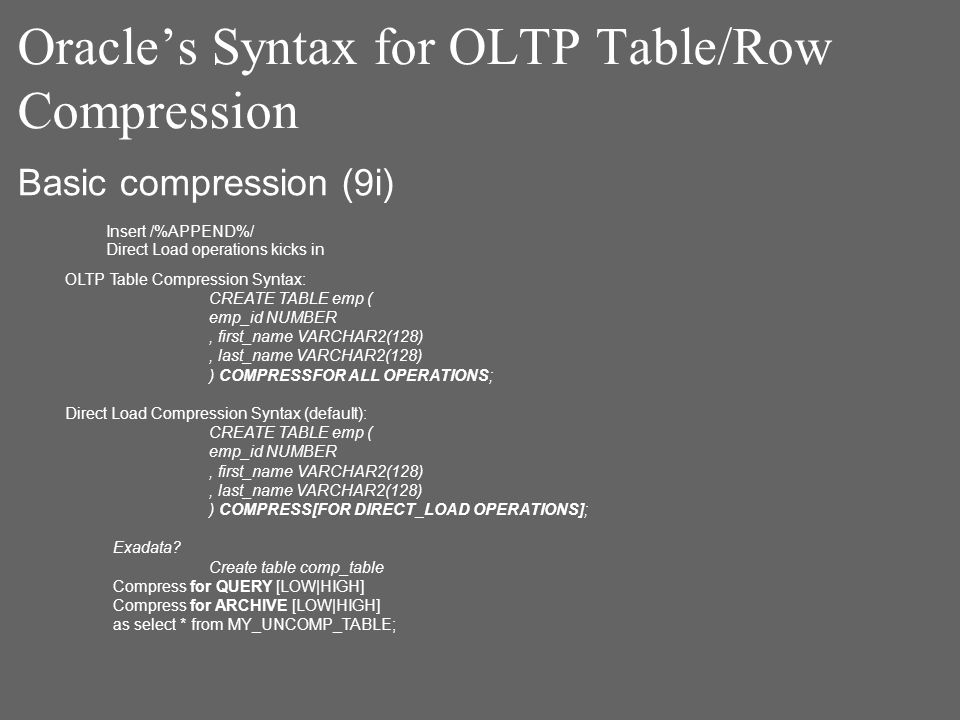 Oracles Syntax for OLTP Table/Row Compression OLTP Table Compression Syntax: CREATE TABLE emp ( emp_id NUMBER, first_name VARCHAR2(128), last_name VARCHAR2(128) ) COMPRESSFOR ALL OPERATIONS; Direct Load Compression Syntax (default): CREATE TABLE emp ( emp_id NUMBER, first_name VARCHAR2(128), last_name VARCHAR2(128) ) COMPRESS[FOR DIRECT_LOAD OPERATIONS]; Exadata.