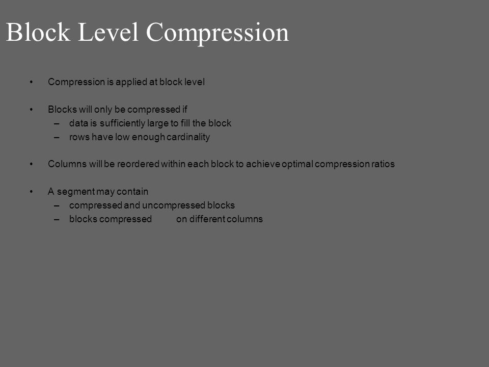 Block Level Compression Compression is applied at block level Blocks will only be compressed if –data is sufficiently large to fill the block –rows have low enough cardinality Columns will be reordered within each block to achieve optimal compression ratios A segment may contain –compressed and uncompressed blocks –blocks compressed on different columns