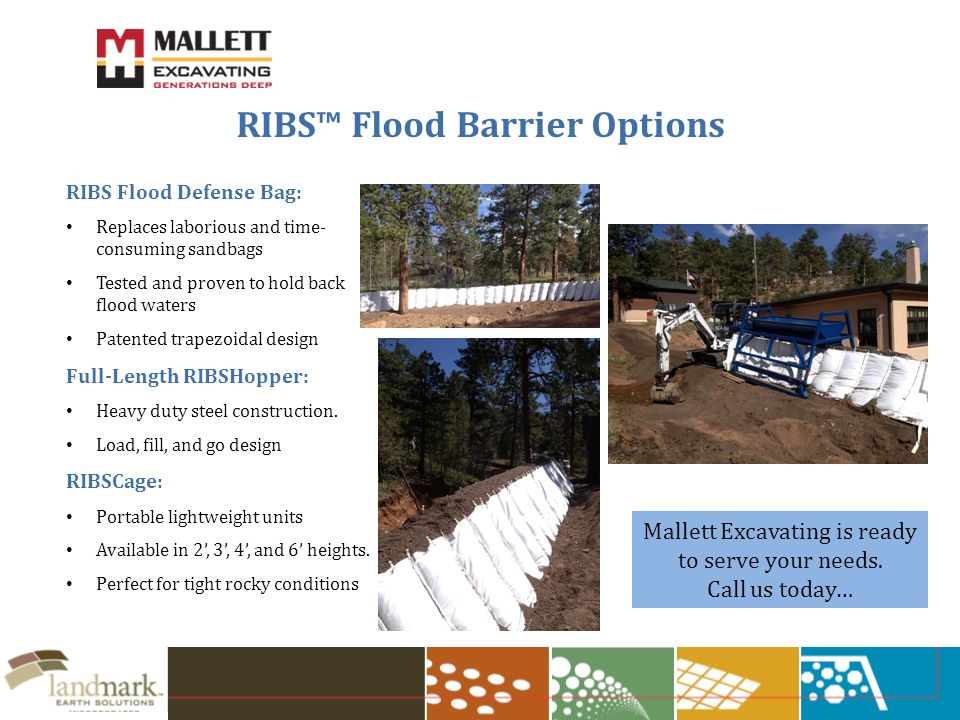 RIBS Flood Barrier Options RIBS Flood Defense Bag: Replaces laborious and time- consuming sandbags Tested and proven to hold back flood waters Patented trapezoidal design Full-Length RIBSHopper: Heavy duty steel construction.