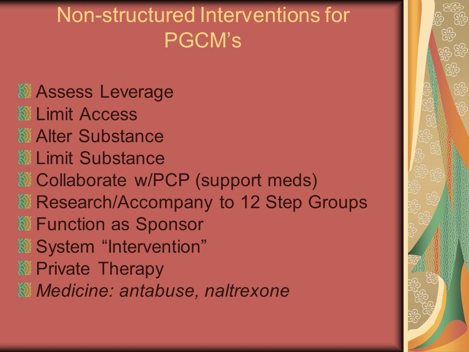 Non-structured Interventions for PGCMs Assess Leverage Limit Access Alter Substance Limit Substance Collaborate w/PCP (support meds) Research/Accompany to 12 Step Groups Function as Sponsor System Intervention Private Therapy Medicine: antabuse, naltrexone