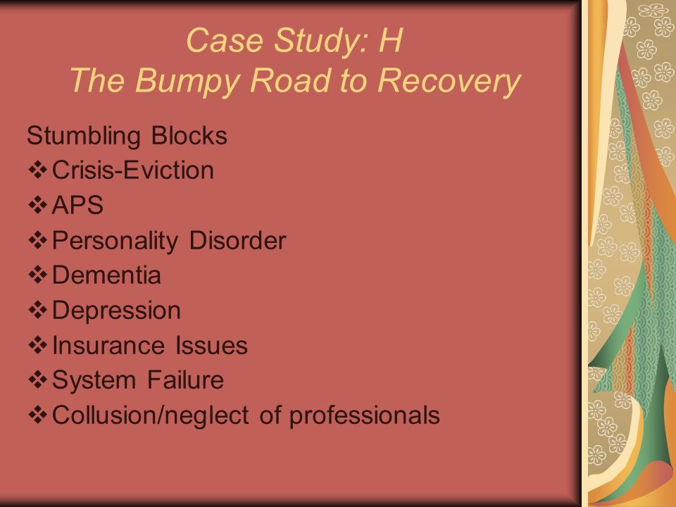 Case Study: H The Bumpy Road to Recovery Stumbling Blocks Crisis-Eviction APS Personality Disorder Dementia Depression Insurance Issues System Failure Collusion/neglect of professionals