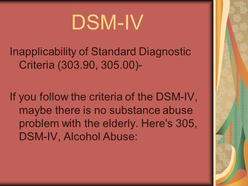DSM-IV Inapplicability of Standard Diagnostic Criteria (303.90, )- If you follow the criteria of the DSM-IV, maybe there is no substance abuse problem with the elderly.