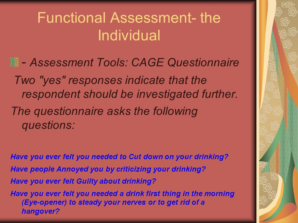 Functional Assessment- the Individual - Assessment Tools: CAGE Questionnaire Two yes responses indicate that the respondent should be investigated further.