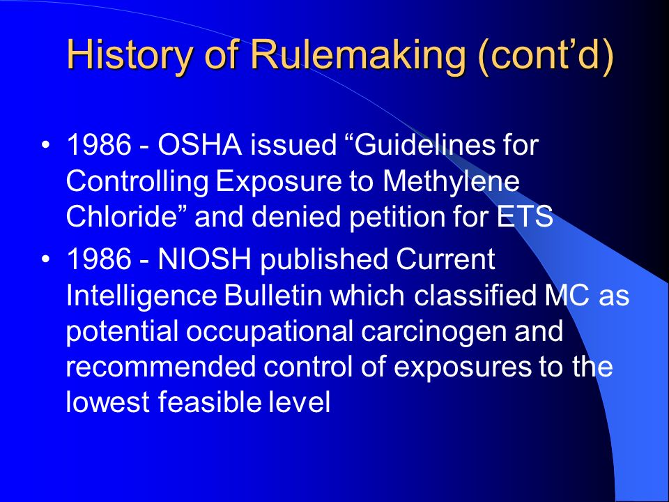 History of Rulemaking (contd) OSHA issued Guidelines for Controlling Exposure to Methylene Chloride and denied petition for ETS NIOSH published Current Intelligence Bulletin which classified MC as potential occupational carcinogen and recommended control of exposures to the lowest feasible level