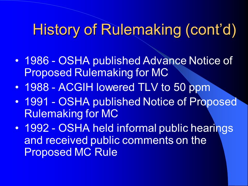 History of Rulemaking (contd) History of Rulemaking (contd) OSHA published Advance Notice of Proposed Rulemaking for MC ACGIH lowered TLV to 50 ppm OSHA published Notice of Proposed Rulemaking for MC OSHA held informal public hearings and received public comments on the Proposed MC Rule