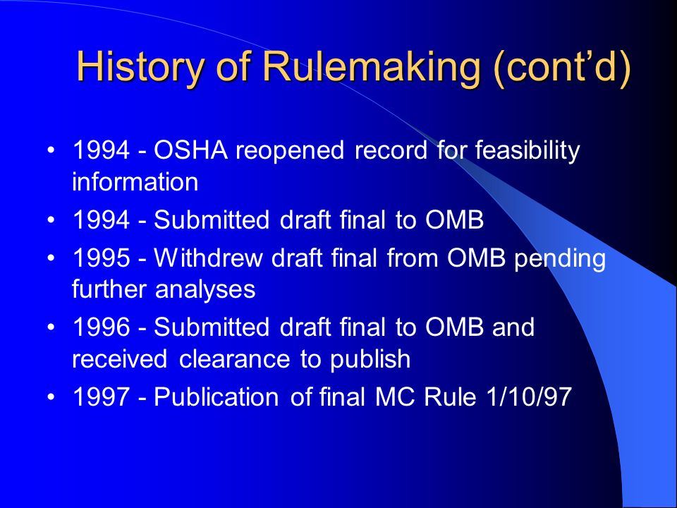 History of Rulemaking (contd) History of Rulemaking (contd) OSHA reopened record for feasibility information Submitted draft final to OMB Withdrew draft final from OMB pending further analyses Submitted draft final to OMB and received clearance to publish Publication of final MC Rule 1/10/97