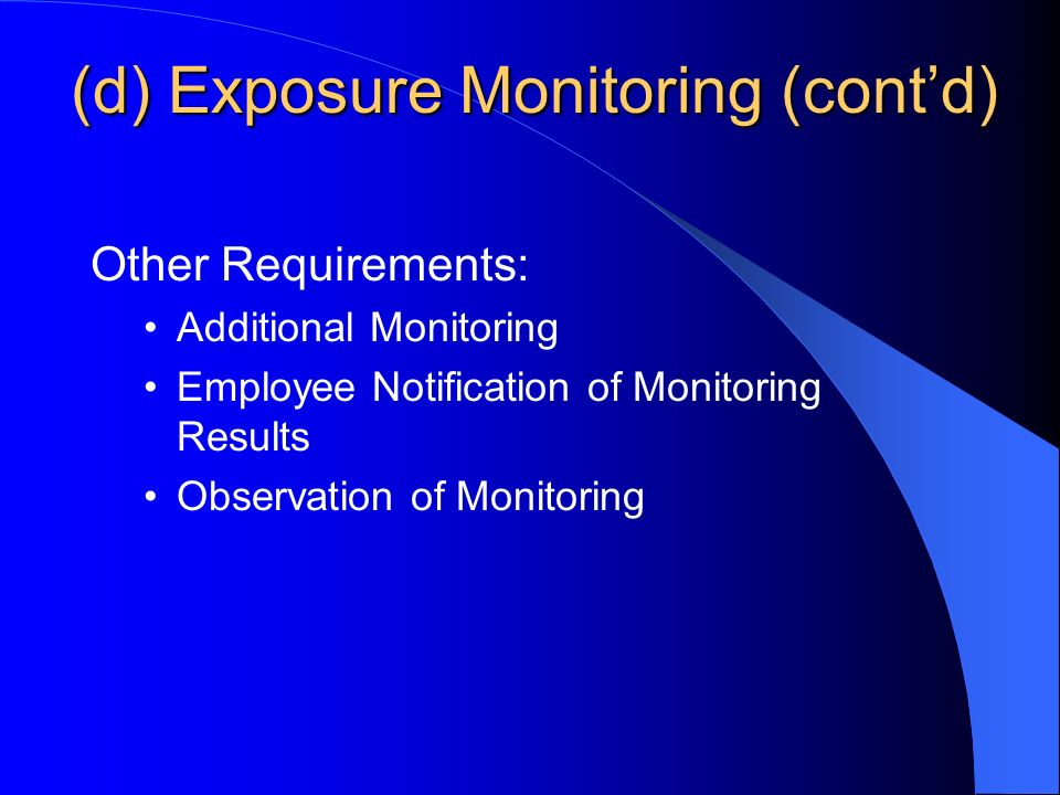 (d) Exposure Monitoring (contd) Other Requirements: Additional Monitoring Employee Notification of Monitoring Results Observation of Monitoring