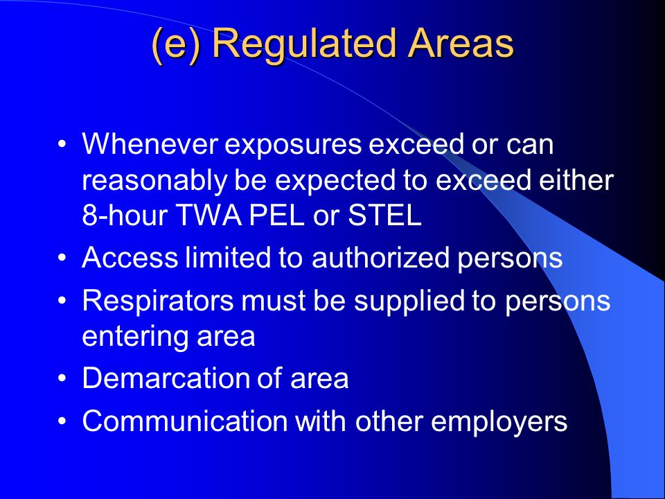 (e) Regulated Areas Whenever exposures exceed or can reasonably be expected to exceed either 8-hour TWA PEL or STEL Access limited to authorized persons Respirators must be supplied to persons entering area Demarcation of area Communication with other employers
