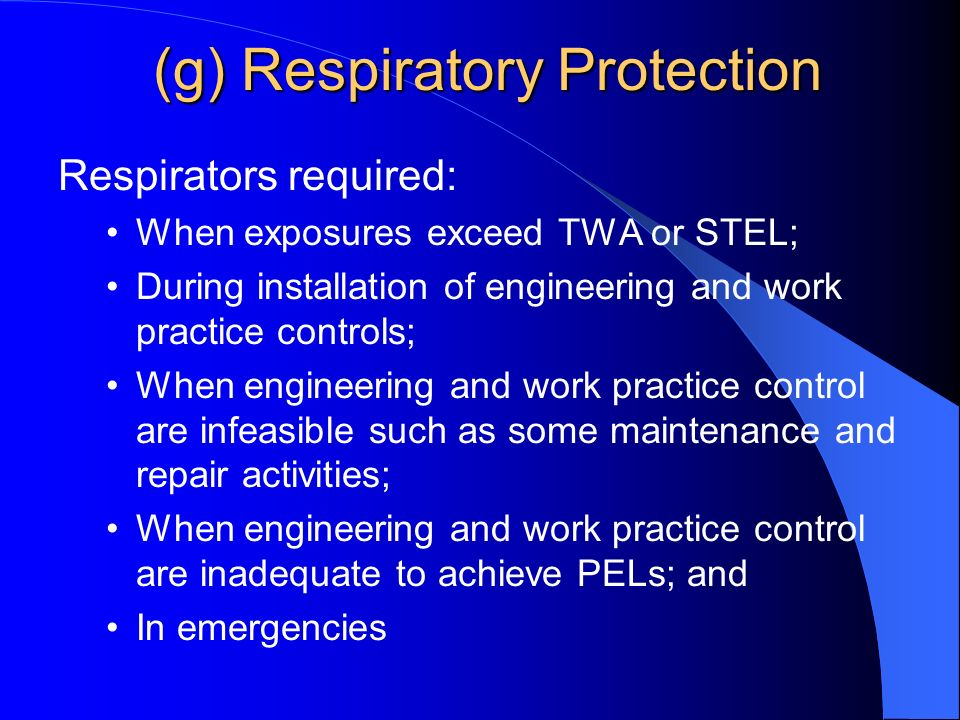 (g) Respiratory Protection Respirators required: When exposures exceed TWA or STEL; During installation of engineering and work practice controls; When engineering and work practice control are infeasible such as some maintenance and repair activities; When engineering and work practice control are inadequate to achieve PELs; and In emergencies