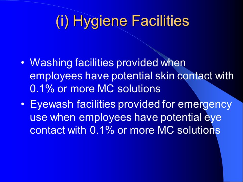 (i) Hygiene Facilities Washing facilities provided when employees have potential skin contact with 0.1% or more MC solutions Eyewash facilities provided for emergency use when employees have potential eye contact with 0.1% or more MC solutions