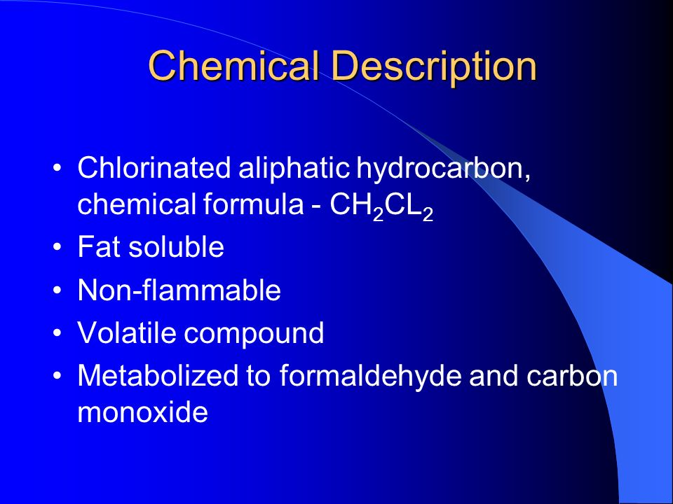 Chemical Description Chlorinated aliphatic hydrocarbon, chemical formula - CH 2 CL 2 Fat soluble Non-flammable Volatile compound Metabolized to formaldehyde and carbon monoxide