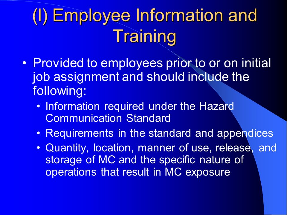 (l) Employee Information and Training Provided to employees prior to or on initial job assignment and should include the following: Information required under the Hazard Communication Standard Requirements in the standard and appendices Quantity, location, manner of use, release, and storage of MC and the specific nature of operations that result in MC exposure