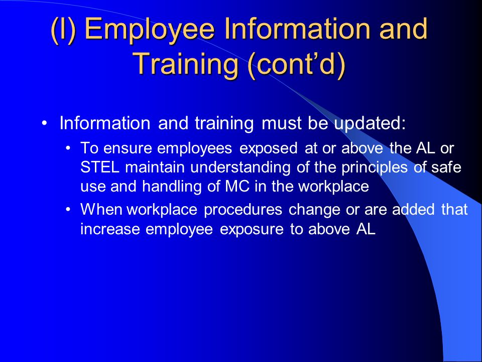 (l) Employee Information and Training (contd) Information and training must be updated: To ensure employees exposed at or above the AL or STEL maintain understanding of the principles of safe use and handling of MC in the workplace When workplace procedures change or are added that increase employee exposure to above AL