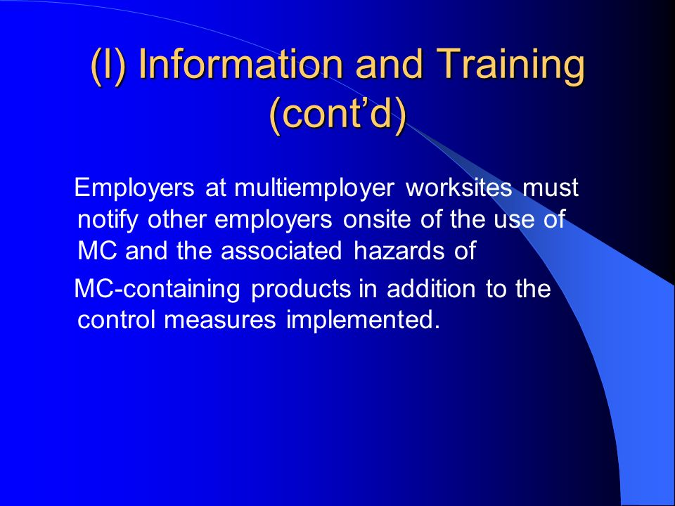 (l) Information and Training (contd) Employers at multiemployer worksites must notify other employers onsite of the use of MC and the associated hazards of MC-containing products in addition to the control measures implemented.