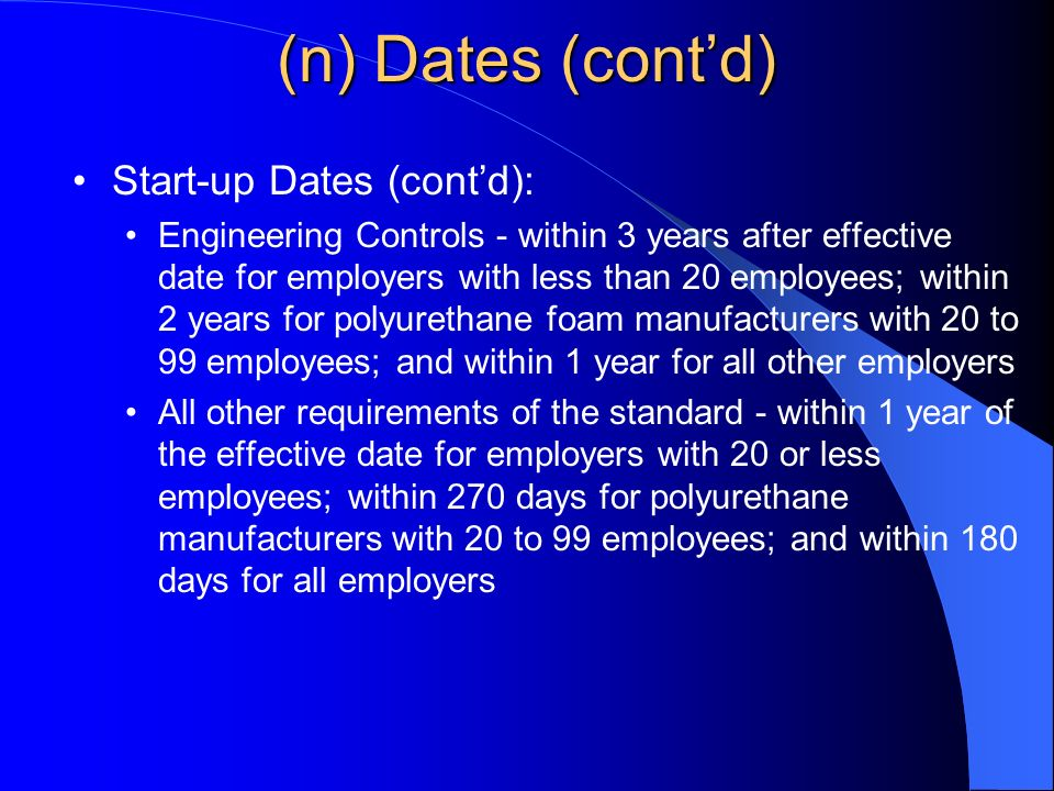 (n) Dates (contd) Start-up Dates (contd): Engineering Controls - within 3 years after effective date for employers with less than 20 employees; within 2 years for polyurethane foam manufacturers with 20 to 99 employees; and within 1 year for all other employers All other requirements of the standard - within 1 year of the effective date for employers with 20 or less employees; within 270 days for polyurethane manufacturers with 20 to 99 employees; and within 180 days for all employers