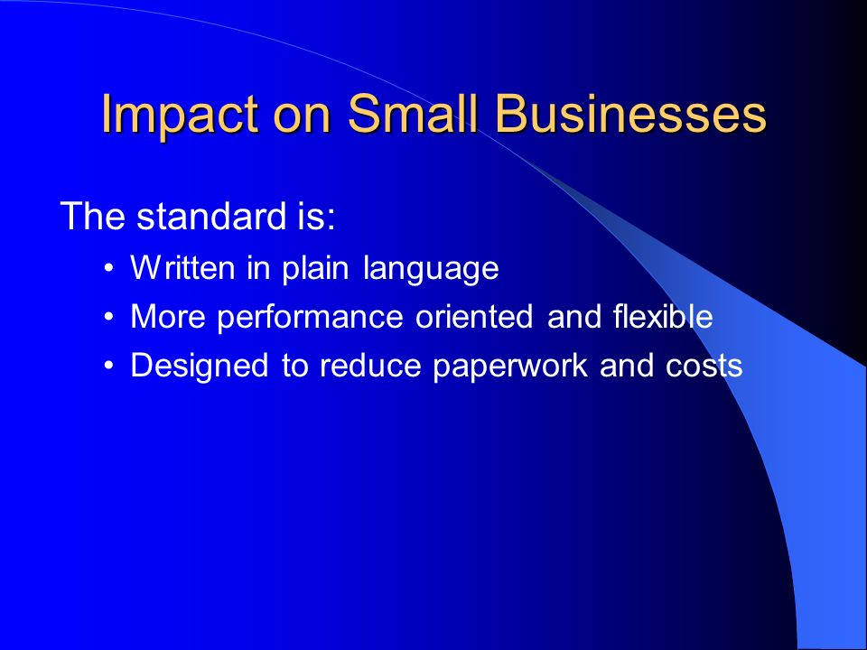 Impact on Small Businesses The standard is: Written in plain language More performance oriented and flexible Designed to reduce paperwork and costs