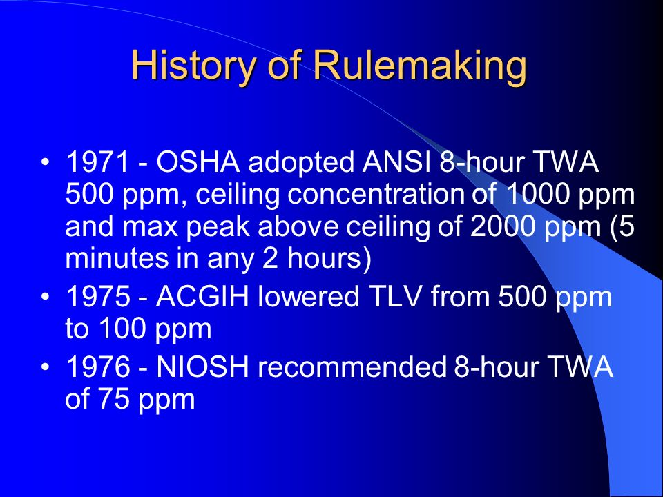History of Rulemaking OSHA adopted ANSI 8-hour TWA 500 ppm, ceiling concentration of 1000 ppm and max peak above ceiling of 2000 ppm (5 minutes in any 2 hours) ACGIH lowered TLV from 500 ppm to 100 ppm NIOSH recommended 8-hour TWA of 75 ppm