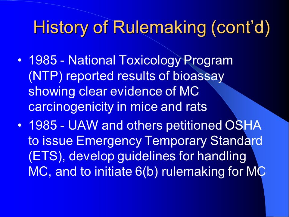 History of Rulemaking (contd) National Toxicology Program (NTP) reported results of bioassay showing clear evidence of MC carcinogenicity in mice and rats UAW and others petitioned OSHA to issue Emergency Temporary Standard (ETS), develop guidelines for handling MC, and to initiate 6(b) rulemaking for MC