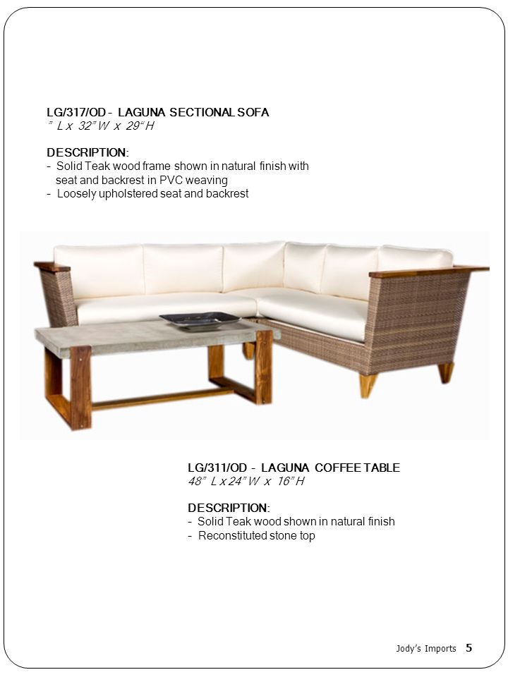 LG/317/OD - LAGUNA SECTIONAL SOFA L x 32 W x 29 H DESCRIPTION: - Solid Teak wood frame shown in natural finish with seat and backrest in PVC weaving - Loosely upholstered seat and backrest LG/311/OD - LAGUNA COFFEE TABLE 48 L x 24 W x 16 H DESCRIPTION: - Solid Teak wood shown in natural finish - Reconstituted stone top Jodys Imports 5