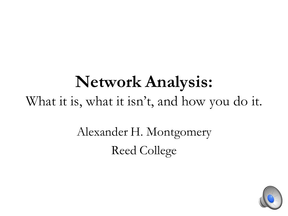 Network Analysis: What it is, what it isnt, and how you do it. Alexander H. Montgomery Reed College