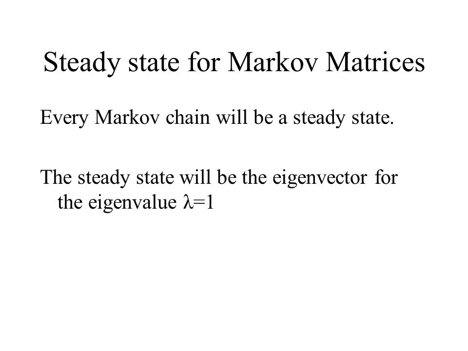 Steady state for Markov Matrices Every Markov chain will be a steady state.