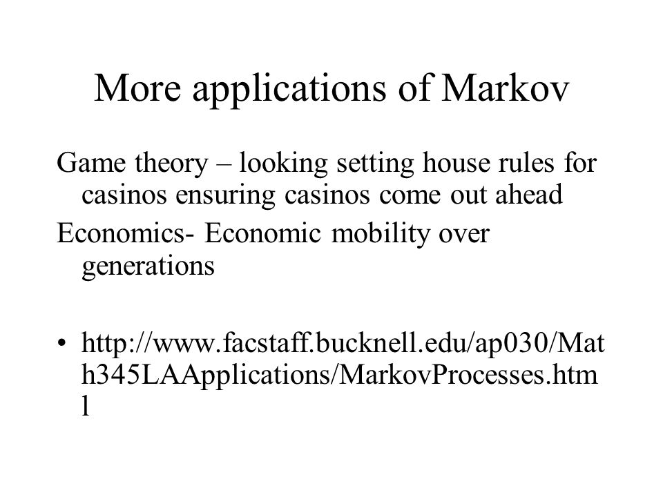 More applications of Markov Game theory – looking setting house rules for casinos ensuring casinos come out ahead Economics- Economic mobility over generations http://www.facstaff.bucknell.edu/ap030/Mat h345LAApplications/MarkovProcesses.htm l