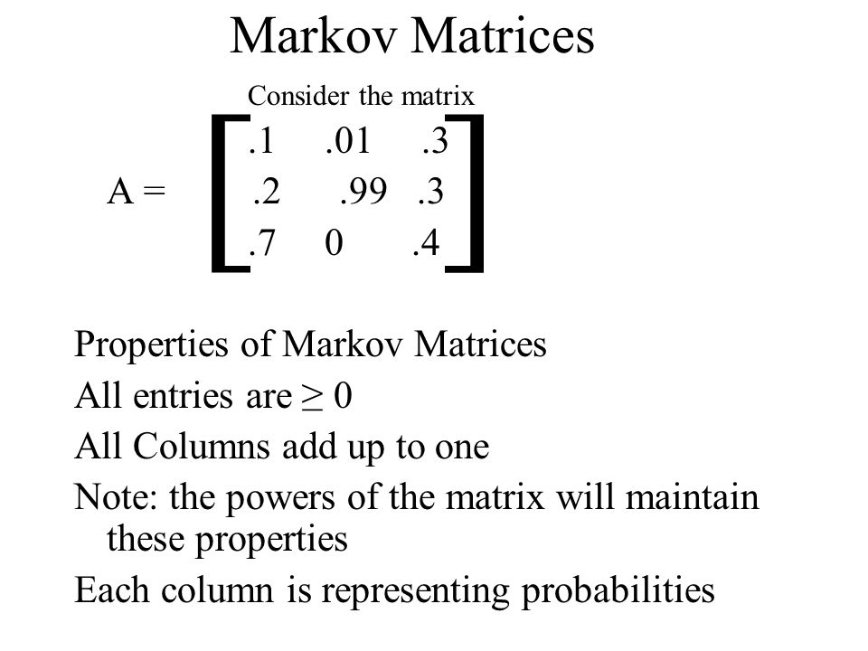 Markov Matrices.1.01.3 A =.2.99.3.7 0.4 Properties of Markov Matrices All entries are 0 All Columns add up to one Note: the powers of the matrix will maintain these properties Each column is representing probabilities [ ] Consider the matrix