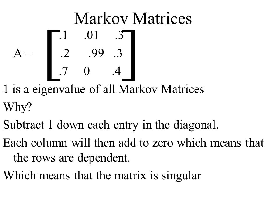 Markov Matrices.1.01.3 A =.2.99.3.7 0.4 1 is a eigenvalue of all Markov Matrices Why.