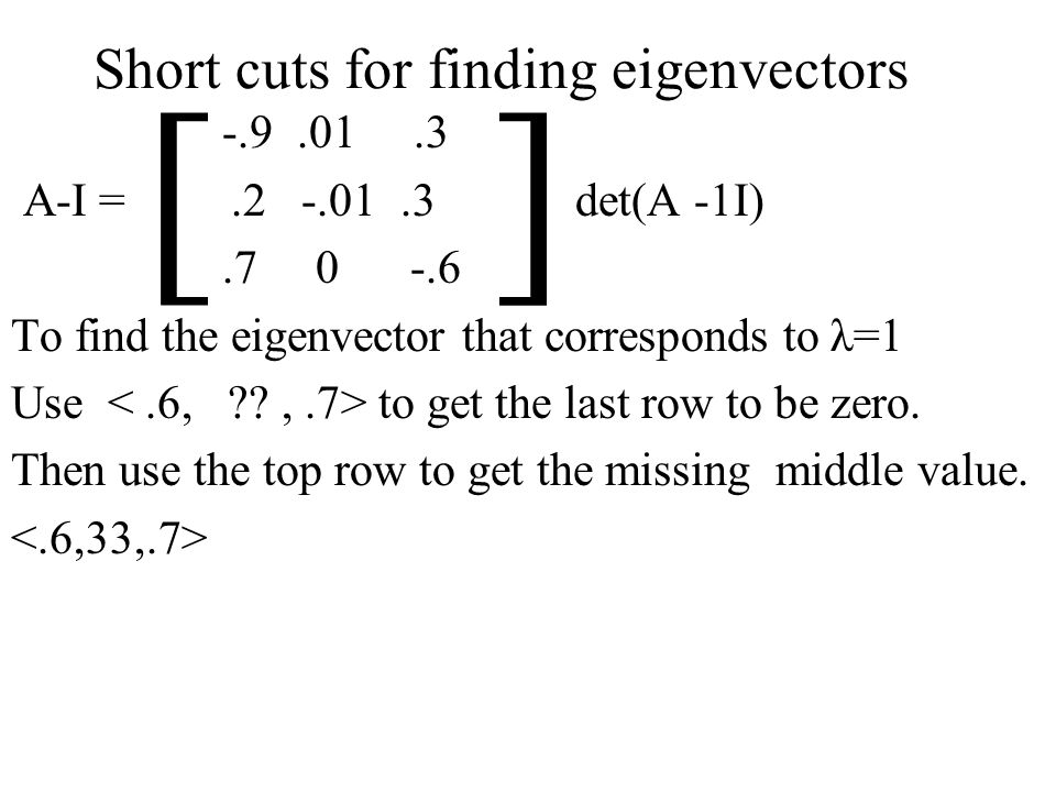 Short cuts for finding eigenvectors -.9.01.3 A-I =.2 -.01.3 det(A -1I).7 0 -.6 To find the eigenvector that corresponds to λ=1 Use to get the last row to be zero.