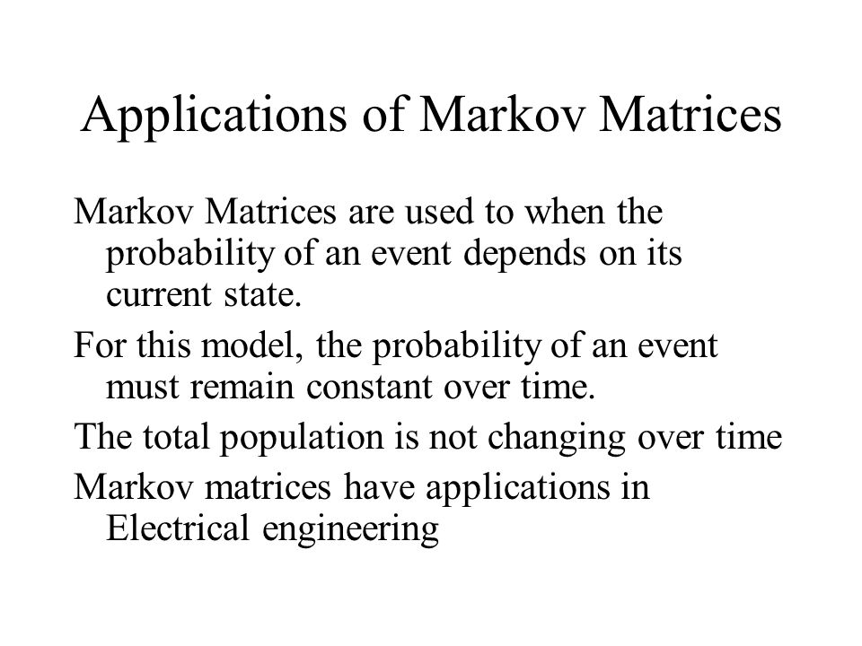 Applications of Markov Matrices Markov Matrices are used to when the probability of an event depends on its current state.
