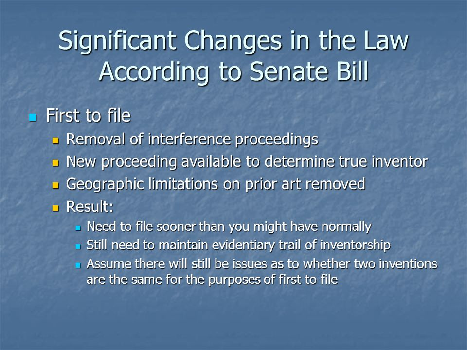 Significant Changes in the Law According to Senate Bill First to file First to file Removal of interference proceedings Removal of interference proceedings New proceeding available to determine true inventor New proceeding available to determine true inventor Geographic limitations on prior art removed Geographic limitations on prior art removed Result: Result: Need to file sooner than you might have normally Need to file sooner than you might have normally Still need to maintain evidentiary trail of inventorship Still need to maintain evidentiary trail of inventorship Assume there will still be issues as to whether two inventions are the same for the purposes of first to file Assume there will still be issues as to whether two inventions are the same for the purposes of first to file