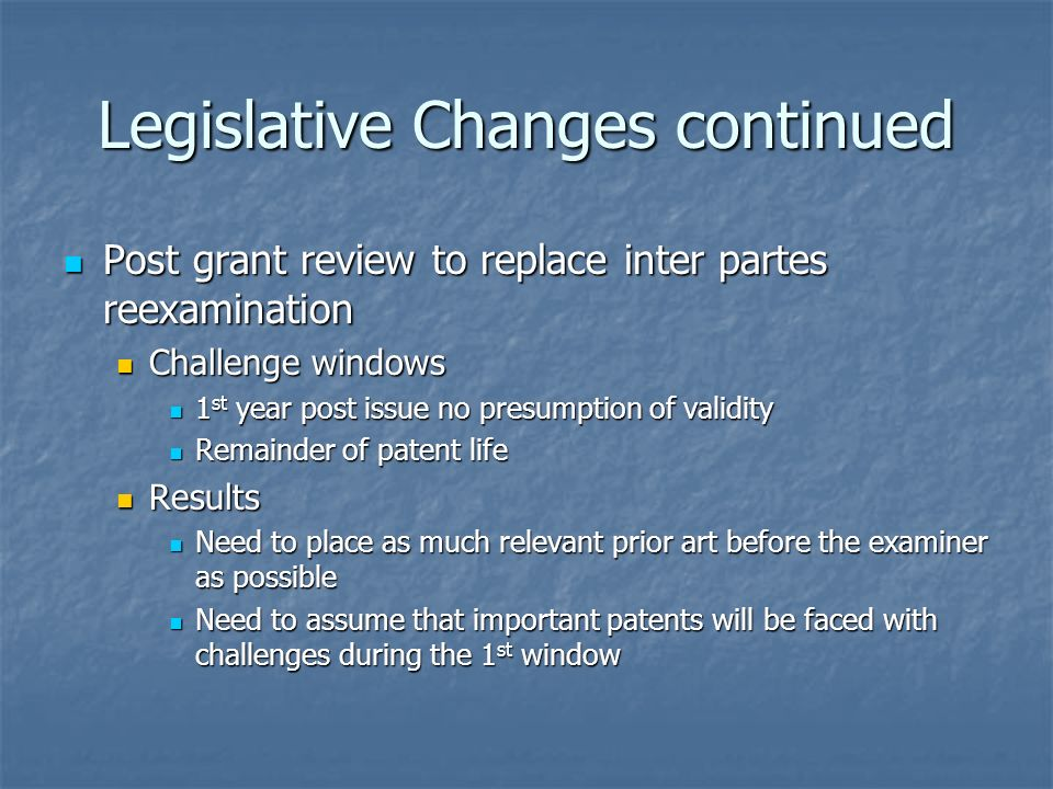Legislative Changes continued Post grant review to replace inter partes reexamination Post grant review to replace inter partes reexamination Challenge windows Challenge windows 1 st year post issue no presumption of validity 1 st year post issue no presumption of validity Remainder of patent life Remainder of patent life Results Results Need to place as much relevant prior art before the examiner as possible Need to place as much relevant prior art before the examiner as possible Need to assume that important patents will be faced with challenges during the 1 st window Need to assume that important patents will be faced with challenges during the 1 st window
