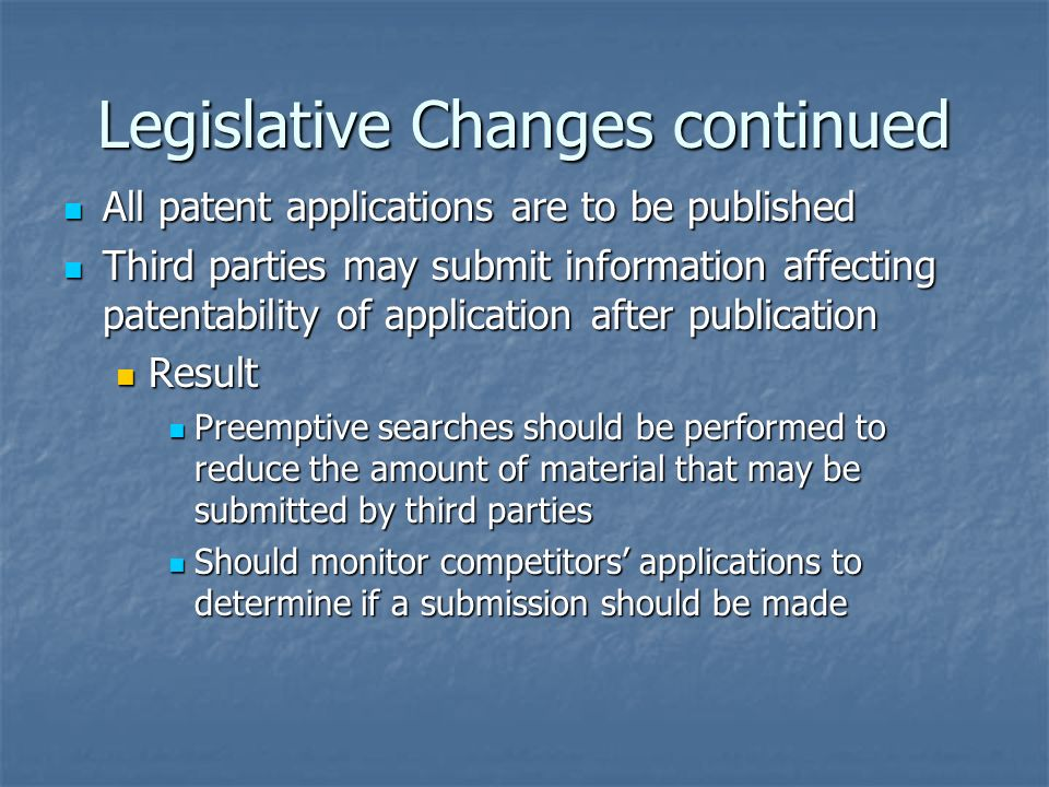 Legislative Changes continued All patent applications are to be published All patent applications are to be published Third parties may submit information affecting patentability of application after publication Third parties may submit information affecting patentability of application after publication Result Result Preemptive searches should be performed to reduce the amount of material that may be submitted by third parties Preemptive searches should be performed to reduce the amount of material that may be submitted by third parties Should monitor competitors applications to determine if a submission should be made Should monitor competitors applications to determine if a submission should be made