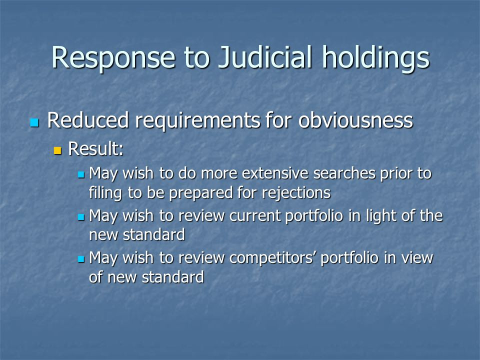 Response to Judicial holdings Reduced requirements for obviousness Reduced requirements for obviousness Result: Result: May wish to do more extensive searches prior to filing to be prepared for rejections May wish to do more extensive searches prior to filing to be prepared for rejections May wish to review current portfolio in light of the new standard May wish to review current portfolio in light of the new standard May wish to review competitors portfolio in view of new standard May wish to review competitors portfolio in view of new standard