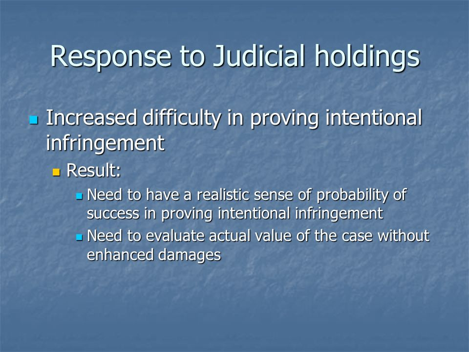 Response to Judicial holdings Increased difficulty in proving intentional infringement Increased difficulty in proving intentional infringement Result: Result: Need to have a realistic sense of probability of success in proving intentional infringement Need to have a realistic sense of probability of success in proving intentional infringement Need to evaluate actual value of the case without enhanced damages Need to evaluate actual value of the case without enhanced damages