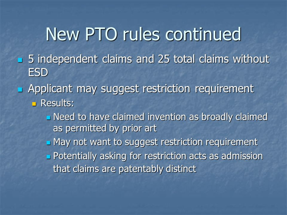 New PTO rules continued 5 independent claims and 25 total claims without ESD 5 independent claims and 25 total claims without ESD Applicant may suggest restriction requirement Applicant may suggest restriction requirement Results: Results: Need to have claimed invention as broadly claimed as permitted by prior art Need to have claimed invention as broadly claimed as permitted by prior art May not want to suggest restriction requirement May not want to suggest restriction requirement Potentially asking for restriction acts as admission that claims are patentably distinct Potentially asking for restriction acts as admission that claims are patentably distinct