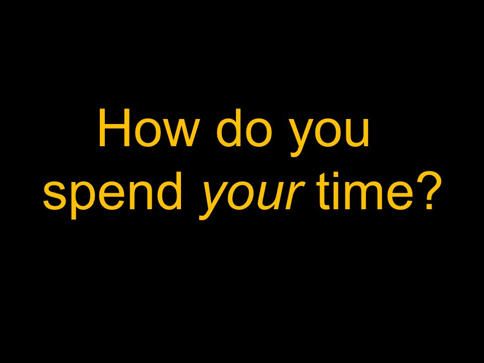 How do you spend your time