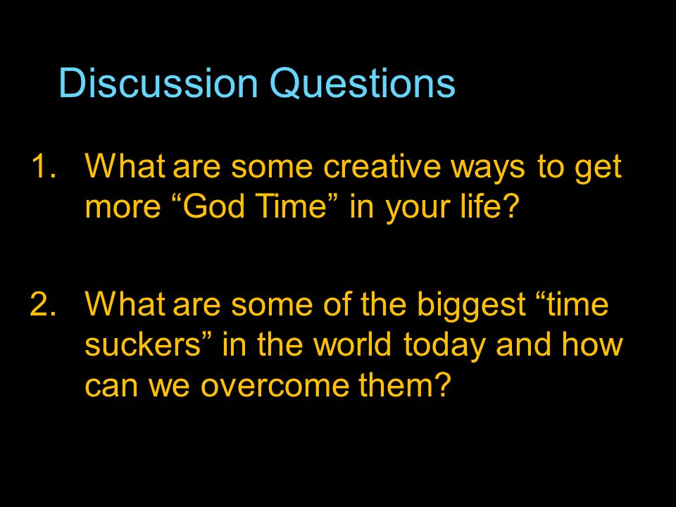Discussion Questions 1.What are some creative ways to get more God Time in your life.