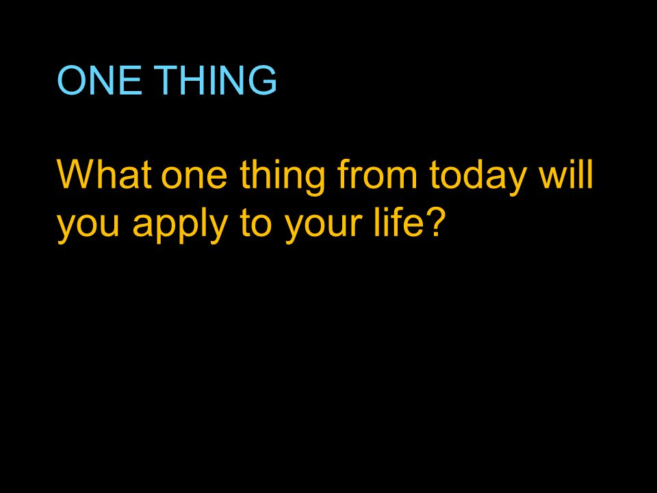 ONE THING What one thing from today will you apply to your life