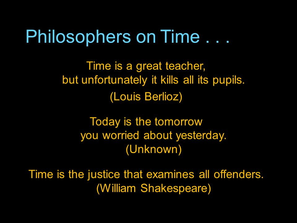 Philosophers on Time... Time is a great teacher, but unfortunately it kills all its pupils.