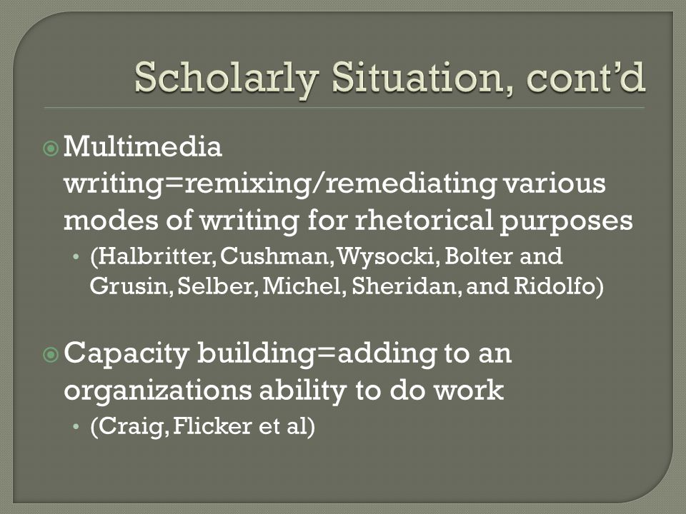 Multimedia writing=remixing/remediating various modes of writing for rhetorical purposes (Halbritter, Cushman, Wysocki, Bolter and Grusin, Selber, Michel, Sheridan, and Ridolfo) Capacity building=adding to an organizations ability to do work (Craig, Flicker et al)