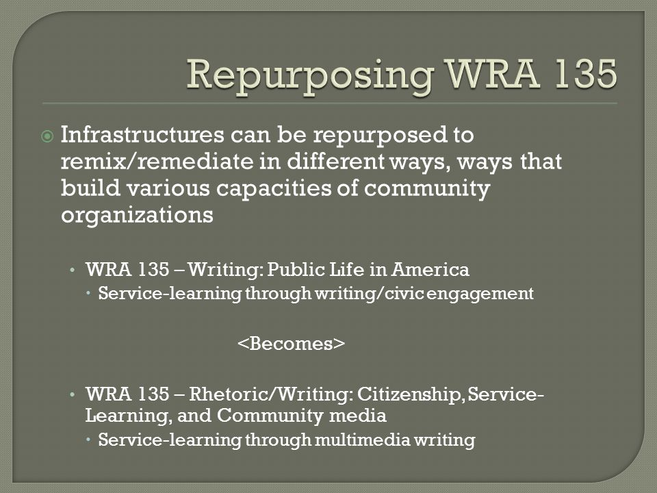 Infrastructures can be repurposed to remix/remediate in different ways, ways that build various capacities of community organizations WRA 135 – Writing: Public Life in America Service-learning through writing/civic engagement WRA 135 – Rhetoric/Writing: Citizenship, Service- Learning, and Community media Service-learning through multimedia writing