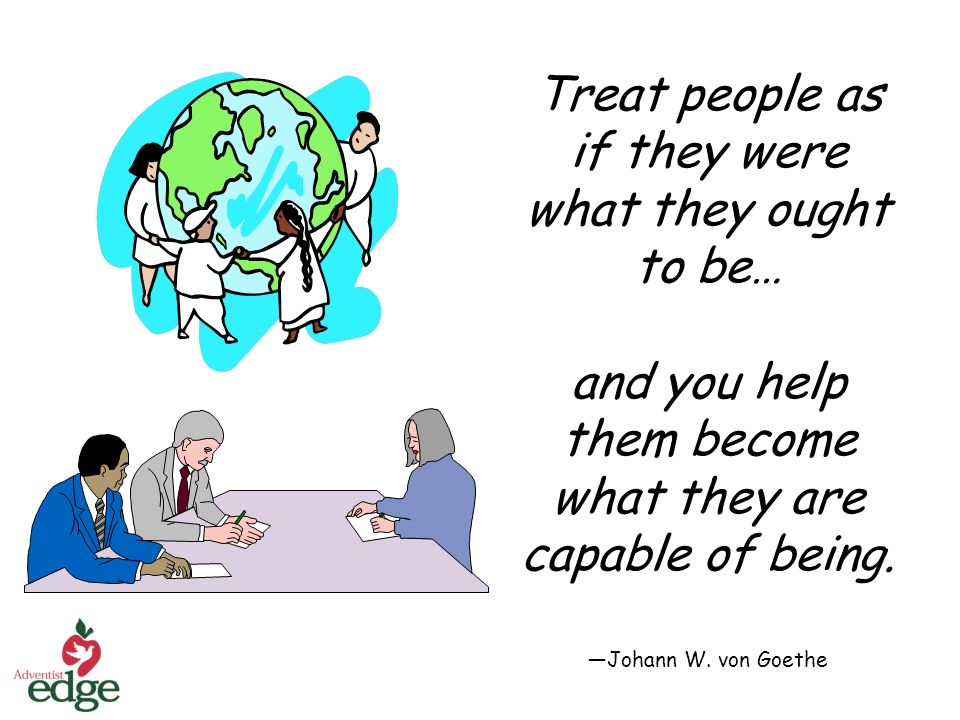 Treat people as if they were what they ought to be… and you help them become what they are capable of being.