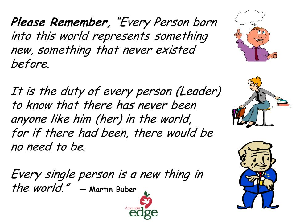 Please Remember, Every Person born into this world represents something new, something that never existed before.