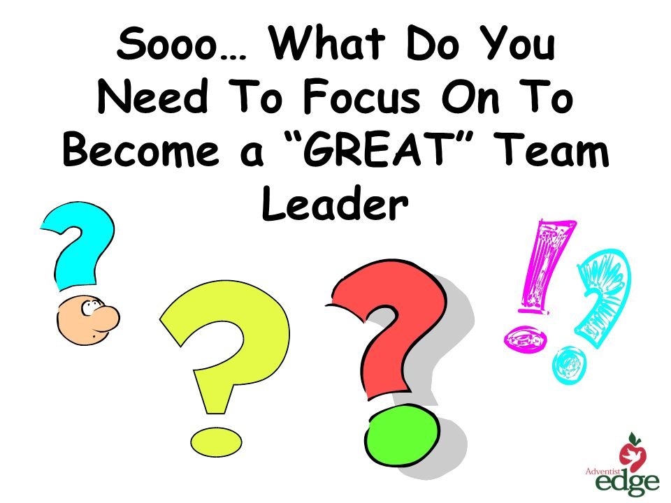 Sooo… What Do You Need To Focus On To Become a GREAT Team Leader