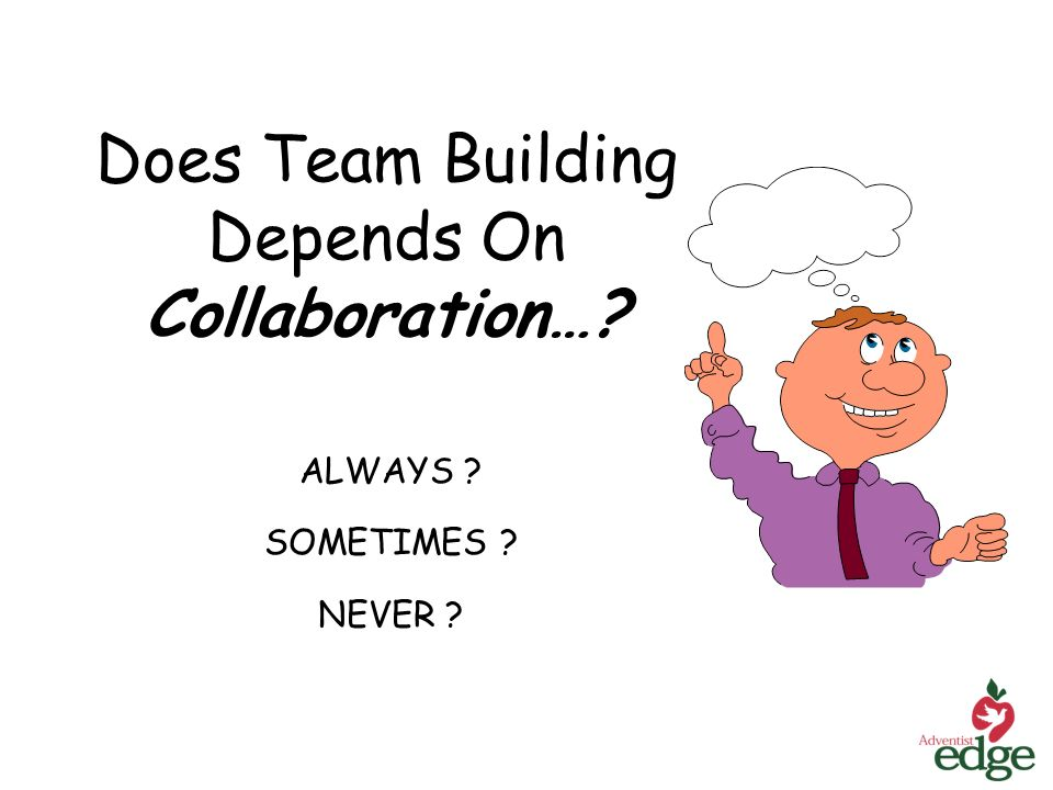 Does Team Building Depends On Collaboration… ALWAYS SOMETIMES NEVER