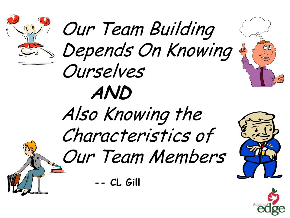Our Team Building Depends On Knowing Ourselves AND Also Knowing the Characteristics of Our Team Members -- CL Gill