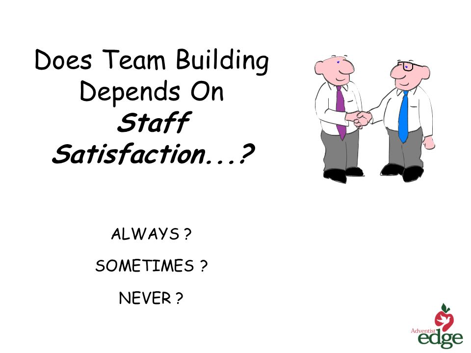 Does Team Building Depends On Staff Satisfaction... ALWAYS SOMETIMES NEVER