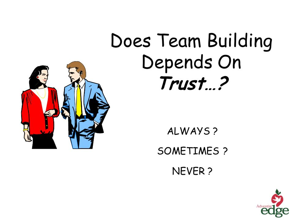 Does Team Building Depends On Trust… ALWAYS SOMETIMES NEVER