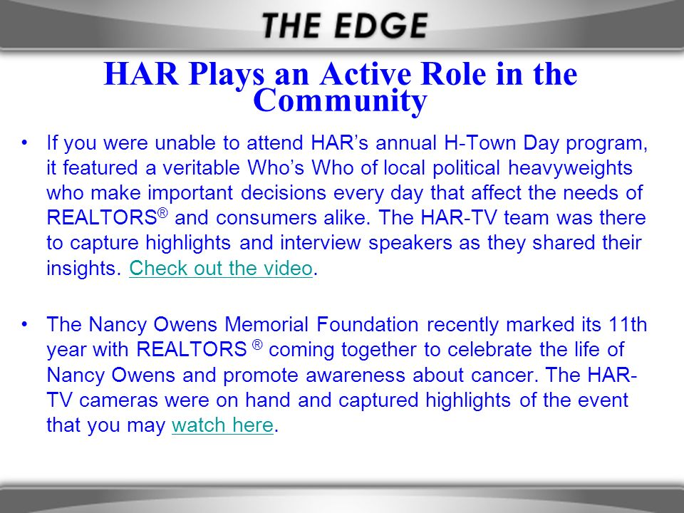 HAR Plays an Active Role in the Community If you were unable to attend HARs annual H-Town Day program, it featured a veritable Whos Who of local political heavyweights who make important decisions every day that affect the needs of REALTORS ® and consumers alike.